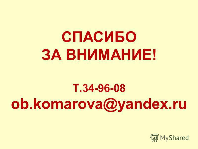 СПАСИБО ЗА ВНИМАНИЕ! Т.34-96-08 ob.komarova@yandex.ru
