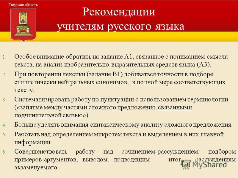 Рекомендации учителям русского языка 1. 1. Особое внимание обратить на задание А1, связанное с пониманием смысла текста, на анализ изобразительно-выразительных средств языка (А3). 2. 2. При повторении лексики (задание В1) добиваться точности в подбор