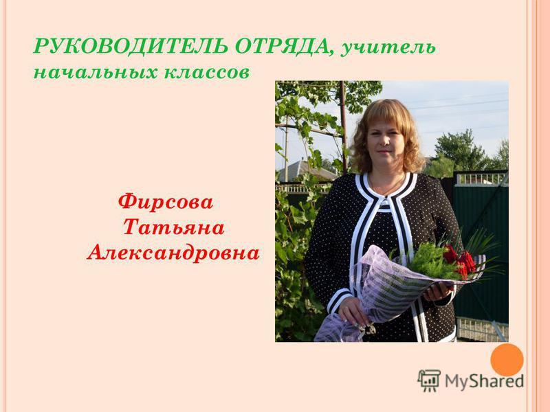 РУКОВОДИТЕЛЬ ОТРЯДА, учитель начальных классов Фирсова Татьяна Александровна