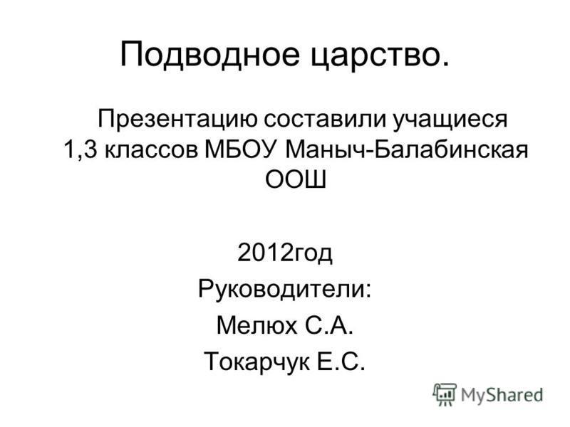 Подводное царство. Презентацию составили учащиеся 1,3 классов МБОУ Маныч-Балабинская ООШ 2012 год Руководители: Мелюх С.А. Токарчук Е.С.