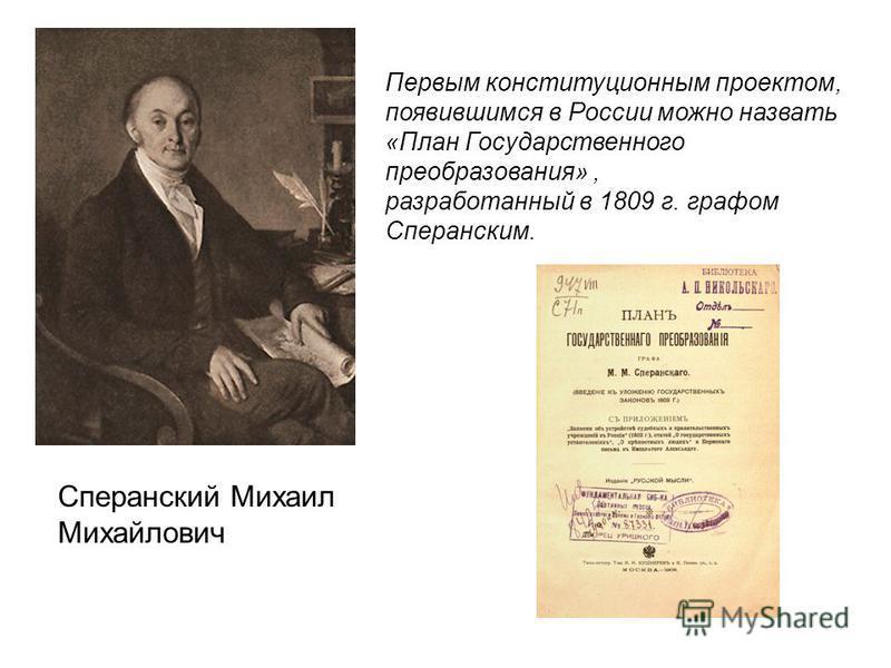 Сперанский Михаил Михайлович Первым конституционным проектом, появившимся в России можно назвать «План Государственного преобразования», разработанный в 1809 г. графом Сперанским.
