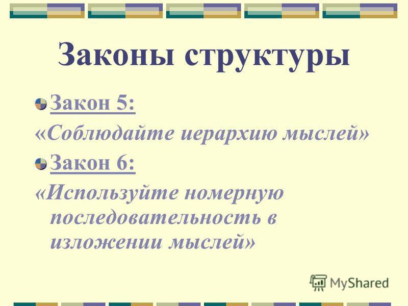 Законы структуры Закон 5: «Соблюдайте иерархию мыслей» Закон 6: «Используйте номерную последовательность в изложении мыслей»