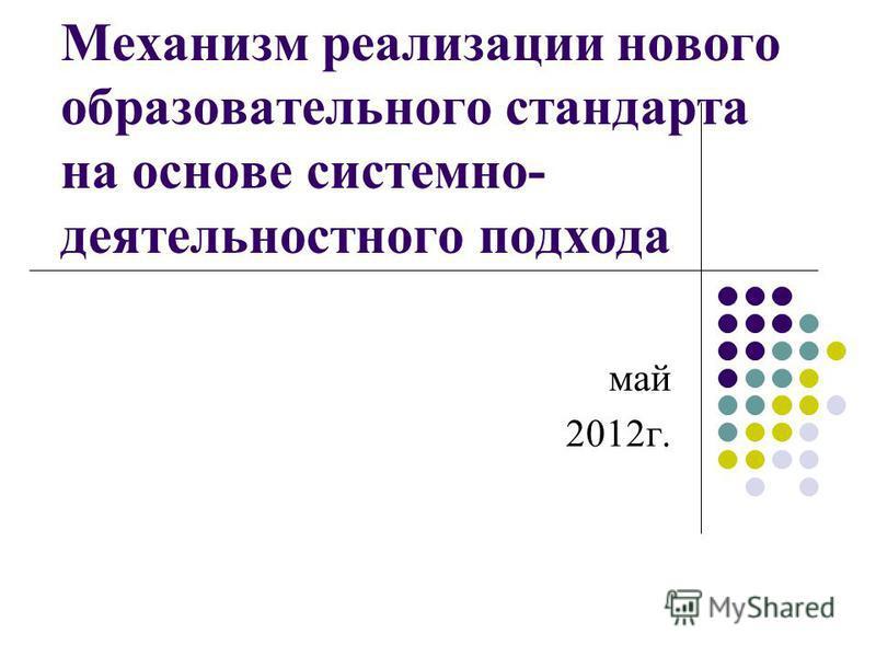 Механизм реализации нового образовательного стандарта на основе системно- деятельностного подхода май 2012 г.