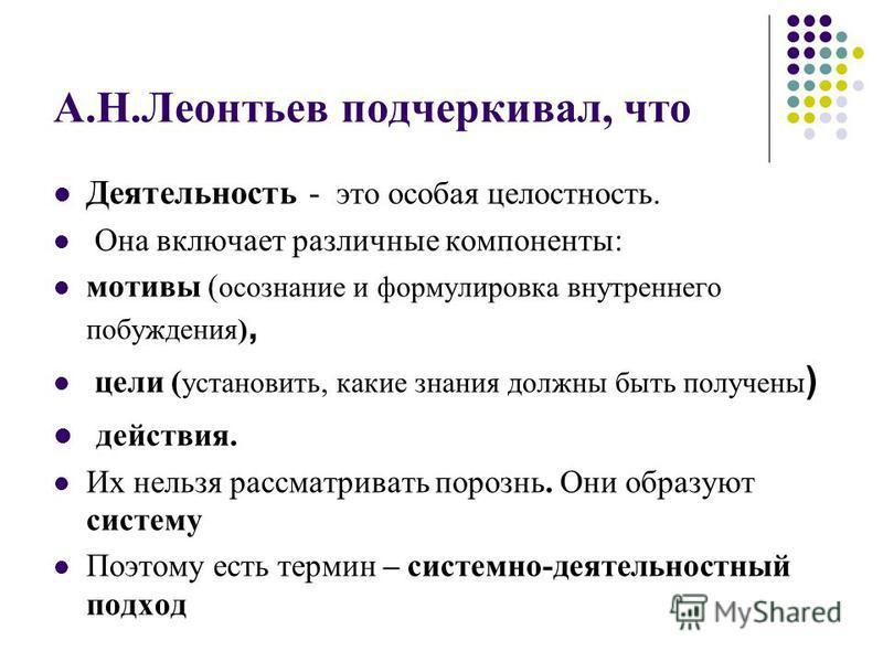 А.Н.Леонтьев подчеркивал, что Деятельность - это особая целостность. Она включает различные компоненты: мотивы ( осознание и формулировка внутреннего побуждения), цели ( установить, какие знания должны быть получены ) действия. Их нельзя рассматриват