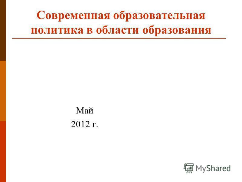 Современная образовательная политика в области образования Май 2012 г.