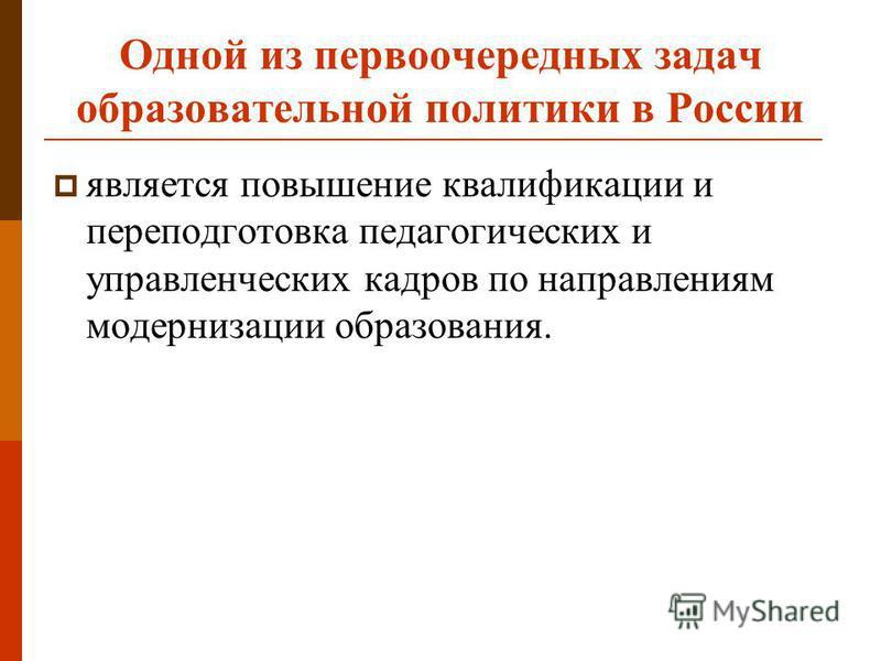 Одной из первоочередных задач образовательной политики в России является повышение квалификации и переподготовка педагогических и управленческих кадров по направлениям модернизации образования.