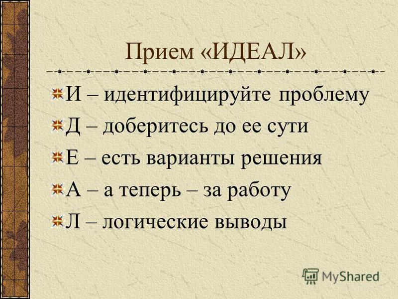 Прием «ИДЕАЛ» И – идентифицируйте проблему Д – доберитесь до ее сути Е – есть варианты решения А – а теперь – за работу Л – логические выводы