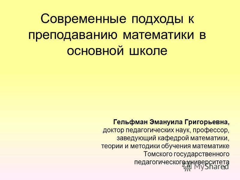 1 Гельфман Эмануила Григорьевна, доктор педагогических наук, профессор, заведующий кафедрой математики, теории и методики обучения математике Томского государственного педагогического университета Современные подходы к преподаванию математики в основ