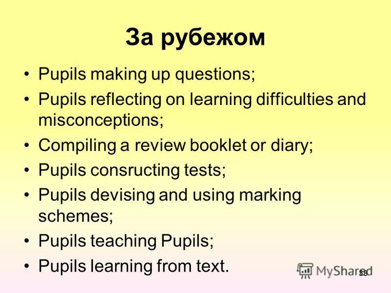 За рубежом Pupils making up questions; Pupils reflecting on learning difficulties and misconceptions; Compiling a review booklet or diary; Pupils consructing tests; Pupils devising and using marking schemes; Pupils teaching Pupils; Pupils learning fr