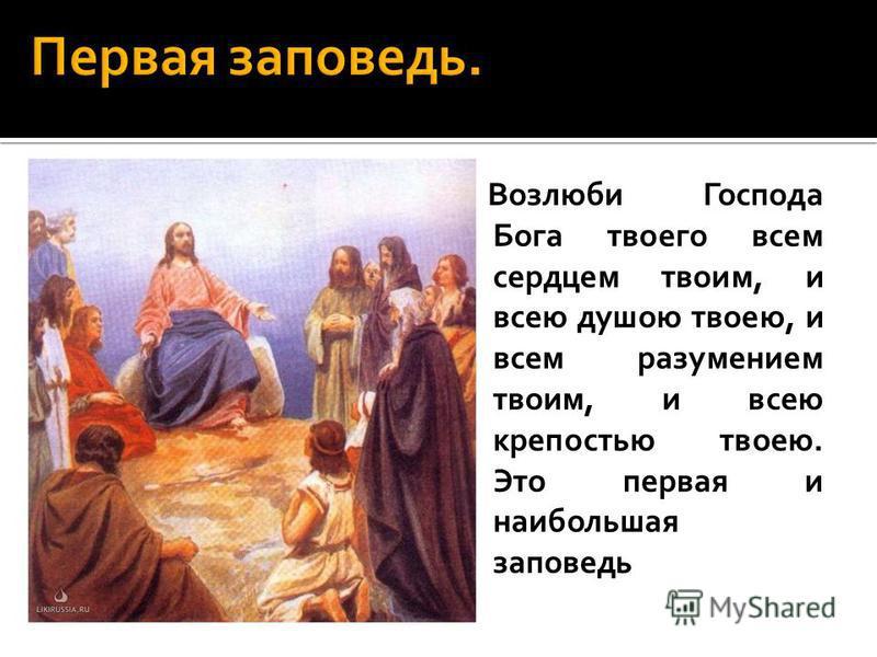 Возлюби Господа Бога твоего всем сердцем твоим, и всею душою твоею, и всем разумением твоим, и всею крепостью твоею. Это первая и наибольшая заповедь