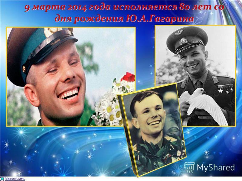 9 марта 2014 года исполняется 80 лет со дня рождения Ю.А.Гагарина