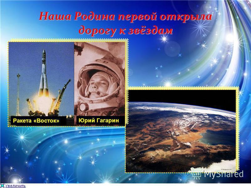 Наша Родина первой открыла дорогу к звёздам Ракета «Восток» Юрий Гагарин
