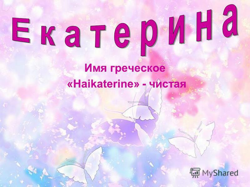 Имя греческое «Haikaterine» - чистая