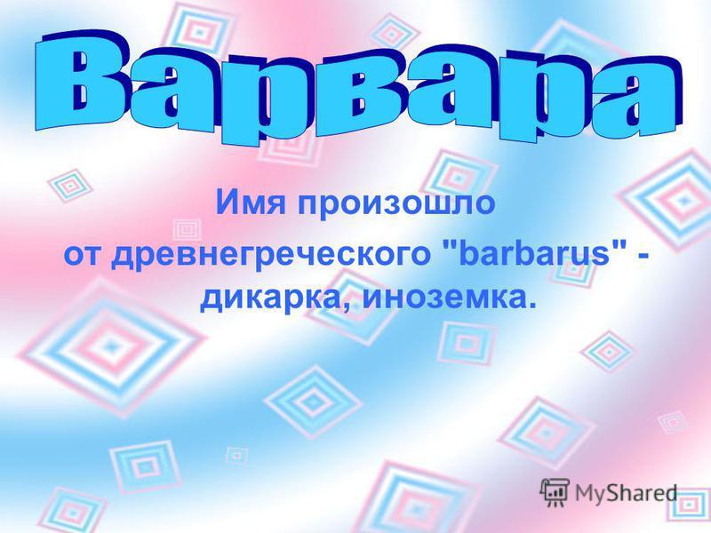 Имя произошло от древнегреческого barbarus - дикарка, иноземка.