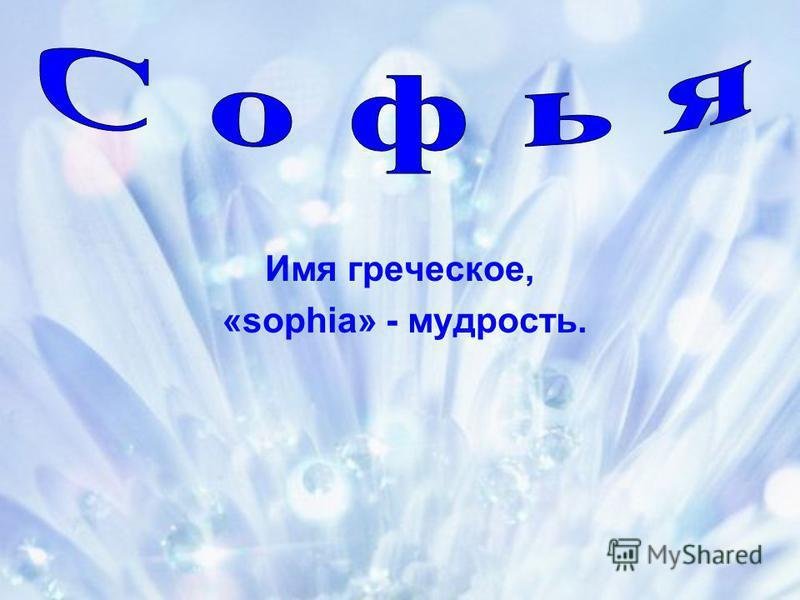 Имя греческое, «sophia» - мудрость.