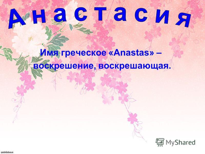 Имя греческое «Anastas» – воскрешение, воскрешающая.