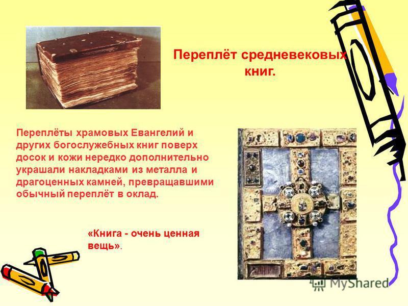 Переплёт средневековых книг. Переплёты храмовых Евангелий и других богослужебных книг поверх досок и кожи нередко дополнительно украшали накладками из металла и драгоценных камней, превращавшими обычный переплёт в оклад. «Книга - очень ценная вещь».