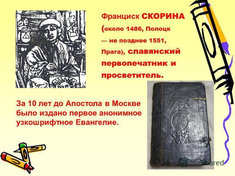 За 10 лет до Апостола в Москве было издано первое анонимное узкошрифтное Евангелие. Франциск СКОРИНА ( около 1486, Полоцк не позднее 1551, Прага), славянский первопечатник и просветитель.