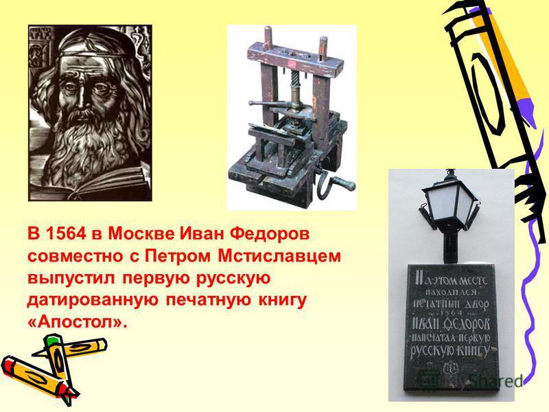 В 1564 в Москве Иван Федоров совместно с Петром Мстиславцем выпустил первую русскую датированную печатную книгу «Апостол».