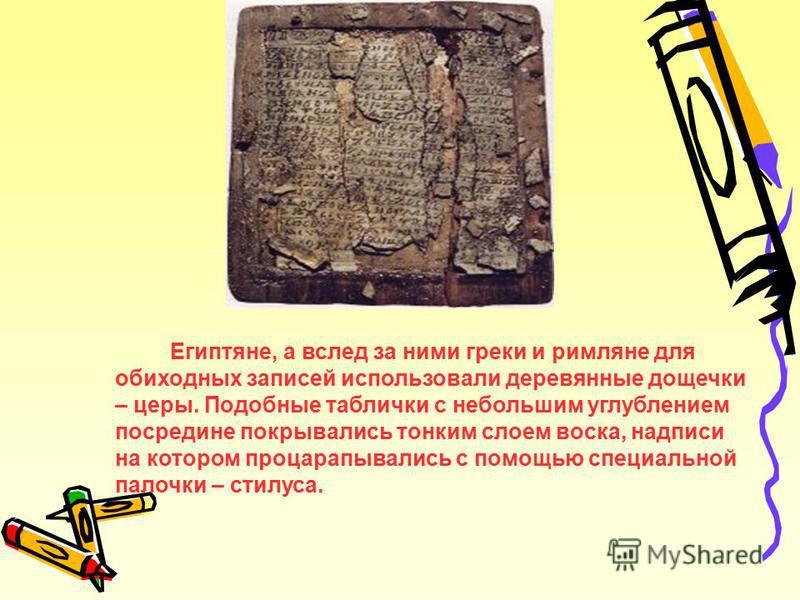 Египтяне, а вслед за ними греки и римляне для обиходных записей использовали деревянные дощечки – церы. Подобные таблички с небольшим углублением посредине покрывались тонким слоем воска, надписи на котором процарапывались с помощью специальной палоч