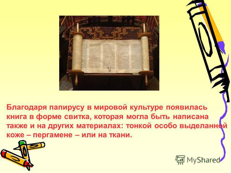 Благодаря папирусу в мировой культуре появилась книга в форме свитка, которая могла быть написана также и на других материалах: тонкой особо выделанной коже – пергамене – или на ткани.