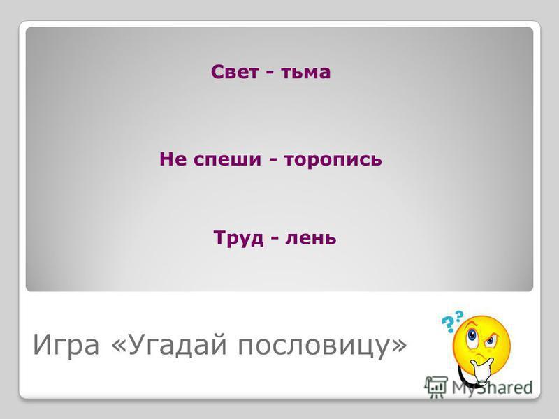 Игра «Угадай пословицу» Свет - тьма Не спеши - торопись Труд - лень