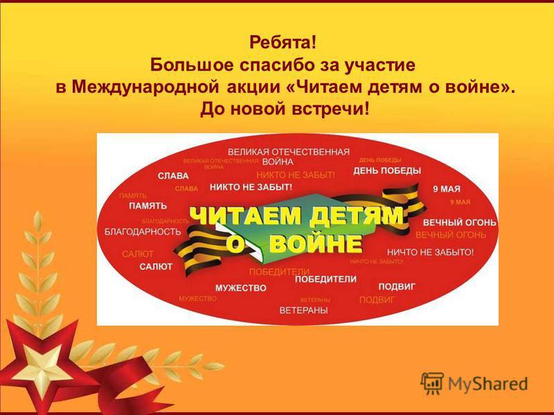 Ребята! Большое спасибо за участие в Международной акции «Читаем детям о войне». До новой встречи!