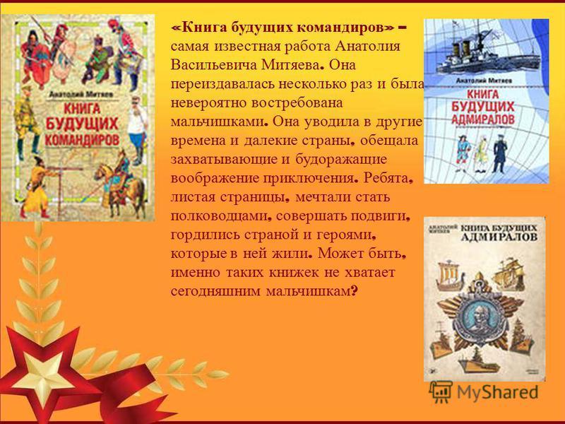 « Книга будущих командиров » – самая известная работа Анатолия Васильевича Митяева. Она переиздавалась несколько раз и была невероятно востребована мальчишками. Она уводила в другие времена и далекие страны, обещала захватывающие и будоражащие вообра