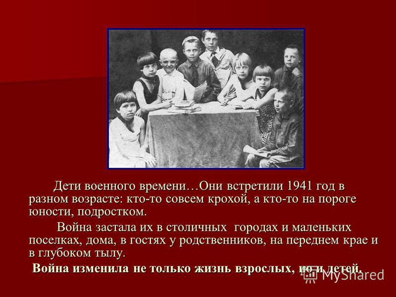 Дети военного времени…Они встретили 1941 год в разном возрасте: кто-то совсем крохой, а кто-то на пороге юности, подростком. Дети военного времени…Они встретили 1941 год в разном возрасте: кто-то совсем крохой, а кто-то на пороге юности, подростком.