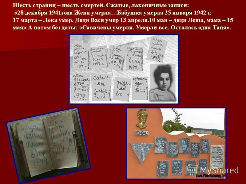 Шесть страниц – шесть смертей. Сжатые, лаконичные записи: «28 декабря 1941 года Женя умерла…Бабушка умерла 25 января 1942 г. 17 марта – Лека умер. Дядя Вася умер 13 апреля.10 мая – дядя Леша, мама – 15 мая» А потом без даты: «Савичевы умерли. Умерли