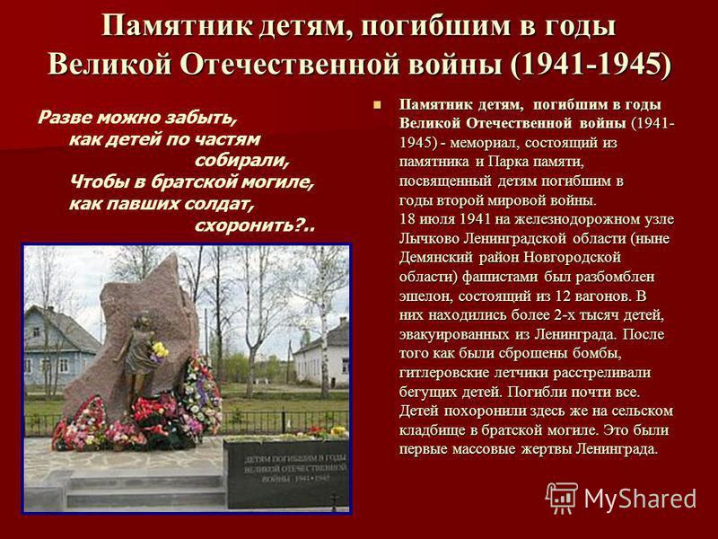 Памятник детям, погибшим в годы Великой Отечественной войны (1941-1945) Памятник детям, погибшим в годы Великой Отечественной войны (1941- 1945) - мемориал, состоящий из памятника и Парка памяти, посвященный детям погибшим в годы второй мировой войны