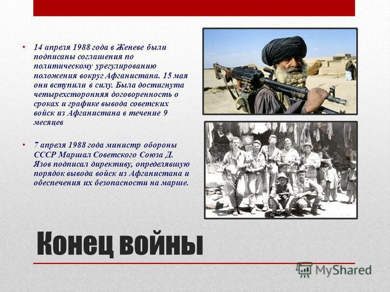 Конец войны 14 апреля 1988 года в Женеве были подписаны соглашения по политическому урегулированию положения вокруг Афганистана. 15 мая они вступили в силу. Была достигнута четырехсторонняя договоренность о сроках и графике вывода советских войск из