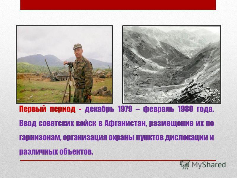 Первый период - декабрь 1979 – февраль 1980 года. Ввод советских войск в Афганистан, размещение их по гарнизонам, организация охраны пунктов дислокации и различных объектов.