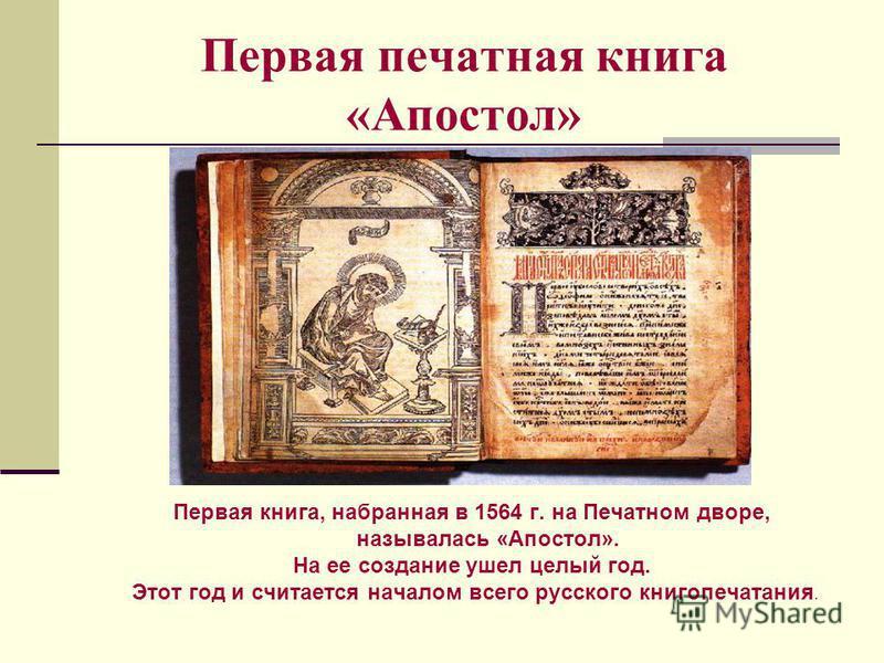 Первая печатная книга «Апостол» Первая книга, набранная в 1564 г. на Печатном дворе, называлась «Апостол». На ее создание ушел целый год. Этот год и считается началом всего русского книгопечатания.