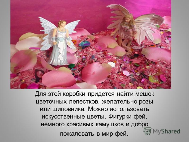 Для этой коробки придется найти мешок цветочных лепестков, желательно розы или шиповника. Можно использовать искусственные цветы. Фигурки фей, немного красивых камушков и добро пожаловать в мир фей.