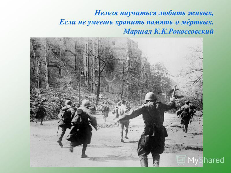 Нельзя научиться любить живых, Если не умеешь хранить память о мёртвых. Маршал К.К.Рокоссовский