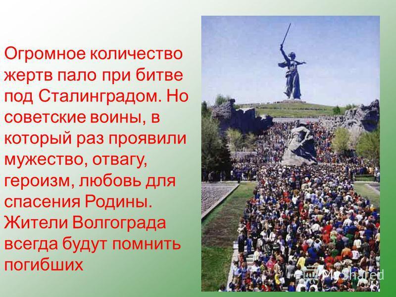 Огромное количество жертв пало при битве под Сталинградом. Но советские воины, в который раз проявили мужество, отвагу, героизм, любовь для спасения Родины. Жители Волгограда всегда будут помнить погибших