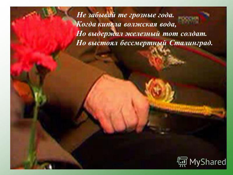 Не забывай те грозные года. Когда кипела волжская вода, Но выдержал железный тот солдат. Но выстоял бессмертный Сталинград.