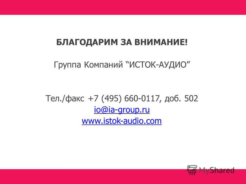 БЛАГОДАРИМ ЗА ВНИМАНИЕ! Группа Компаний ИСТОК-АУДИО Тел./факс +7 (495) 660-0117, доб. 502 io@ia-group.ru www.istok-audio.com