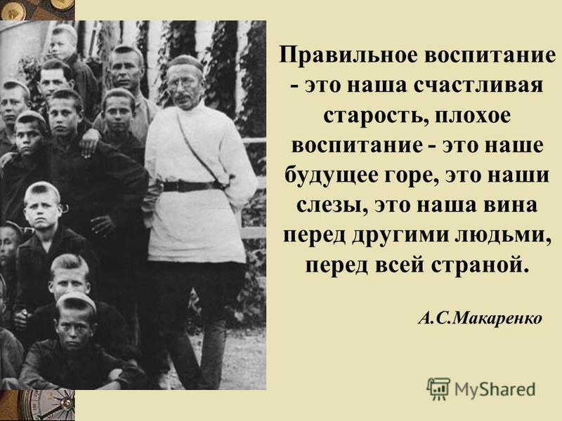 Правильное воспитание - это наша счастливая старость, плохое воспитание - это наше будущее горе, это наши слезы, это наша вина перед другими людьми, перед всей страной. А.С.Макаренко