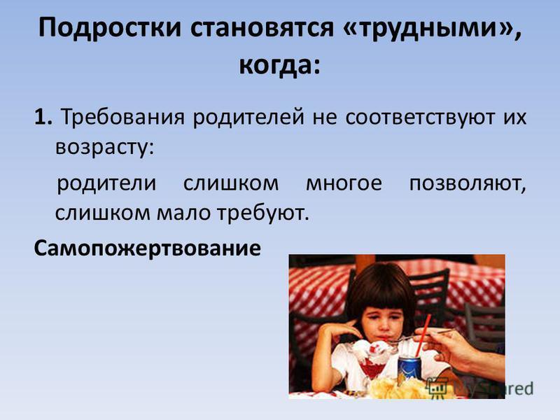 Подростки становятся «трудными», когда: 1. Требования родителей не соответствуют их возрасту: родители слишком многое позволяют, слишком мало требуют. Самопожертвование
