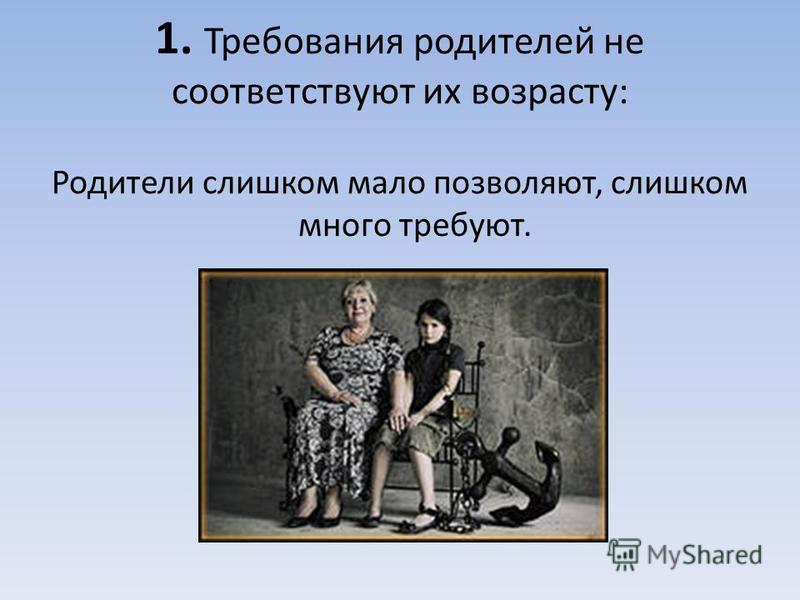 1. Требования родителей не соответствуют их возрасту: Родители слишком мало позволяют, слишком много требуют.
