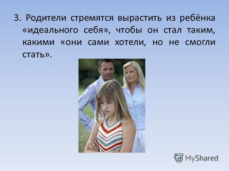 3. Родители стремятся вырастить из ребёнка «идеального себя», чтобы он стал таким, какими «они сами хотели, но не смогли стать».