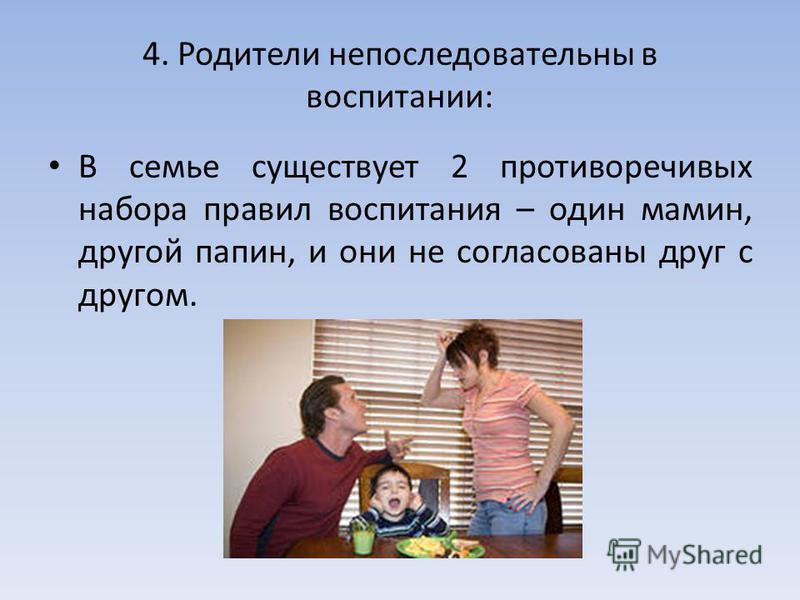 4. Родители непоследовательны в воспитании: В семье существует 2 противоречивых набора правил воспитания – один мамин, другой папин, и они не согласованы друг с другом.