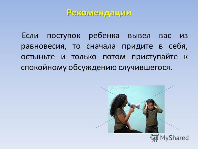 Рекомендации Если поступок ребенка вывел вас из равновесия, то сначала придите в себя, остыньте и только потом приступайте к спокойному обсуждению случившегося.