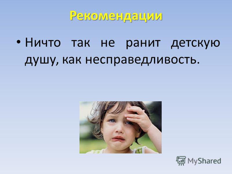 Рекомендации Ничто так не ранит детскую душу, как несправедливость.