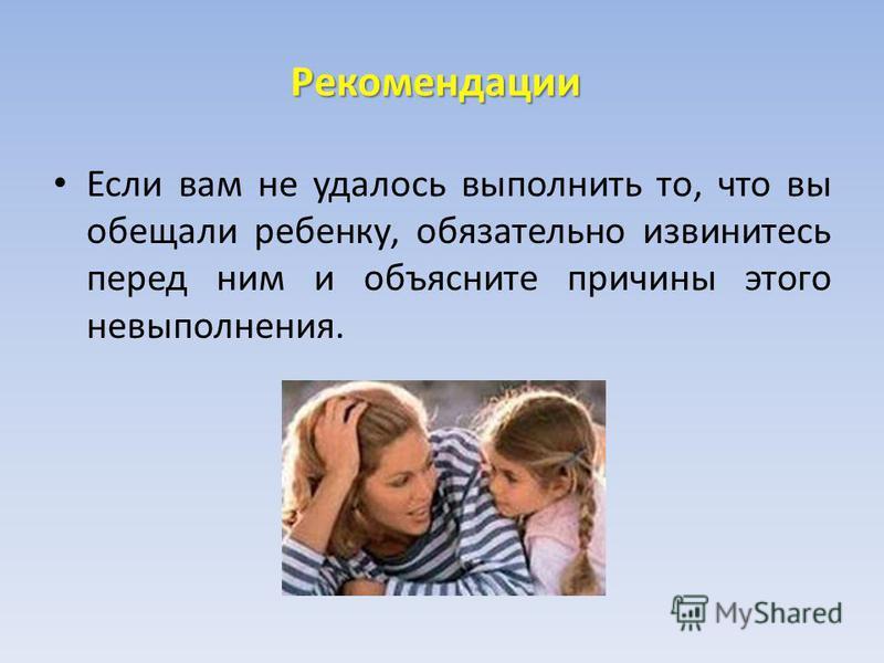 Рекомендации Если вам не удалось выполнить то, что вы обещали ребенку, обязательно извинитесь перед ним и объясните причины этого невыполнения.