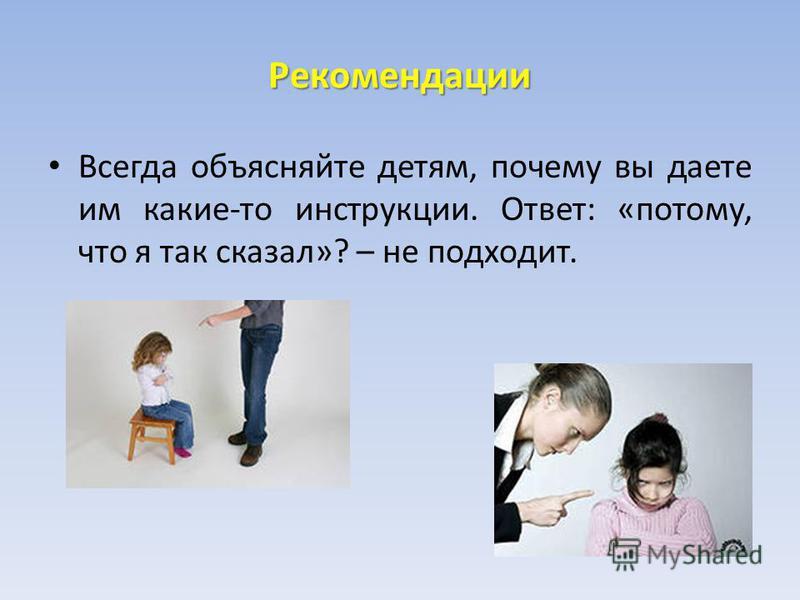 Рекомендации Всегда объясняйте детям, почему вы даете им какие-то инструкции. Ответ: «потому, что я так сказал»? – не подходит.