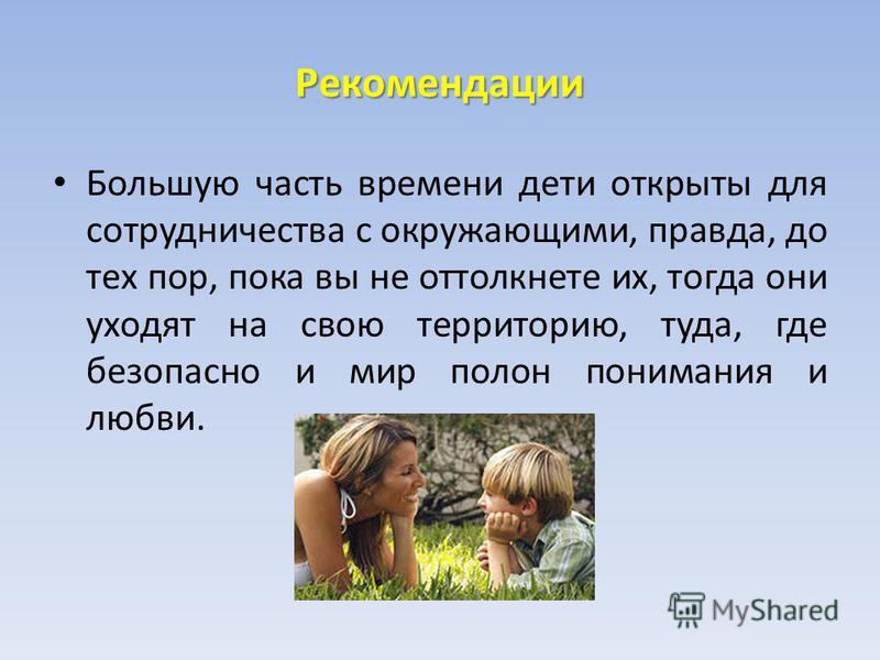 Рекомендации Большую часть времени дети открыты для сотрудничества с окружающими, правда, до тех пор, пока вы не оттолкнете их, тогда они уходят на свою территорию, туда, где безопасно и мир полон понимания и любви.