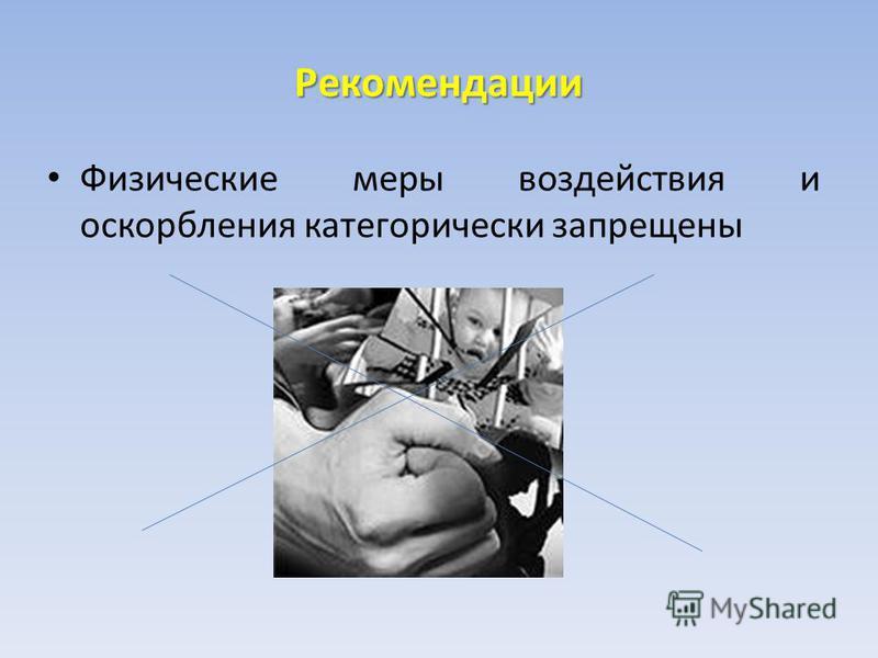 Рекомендации Физические меры воздействия и оскорбления категорически запрещены